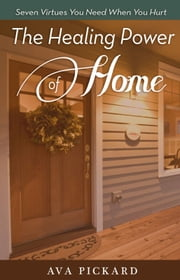 The Healing Power of Home - Seven Virtues You Need when You Hurt ebook by Ava Pickard