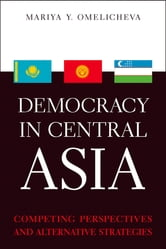 Democracy in Central Asia - Competing Perspectives and Alternative Strategies ebook by Mariya Y. Omelicheva