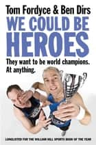 We Could Be Heroes ebook by Ben Dirs, Tom Fordyce