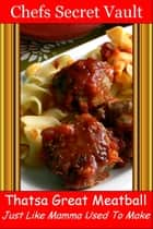 Thatsa Great Meatball: Just Like Mamma Used To Make ebook by Chefs Secret Vault