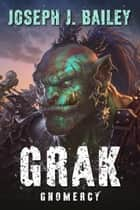 Grak - Gnomercy ebook by Joseph J. Bailey