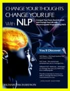 Change Your Thoughts, Change Your Life With NLP ebook by Richard Richardson