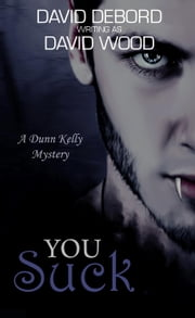 You Suck- A Dunn Kelly Mystery - Dunn Kelly Mysteries, #1 ebook by David Wood, David Debord
