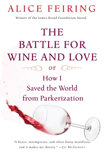 The Battle for Wine and Love - or How I Saved the World from Parkerization ebook by Alice Feiring