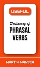 Useful Dictionary of Phrasal Verbs ebook by Martin Manser
