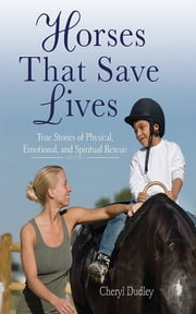 Horses That Saved Lives - True Stories of Physical, Emotional, and Spiritual Rescue ebook by Cheryl Reed-Dudley