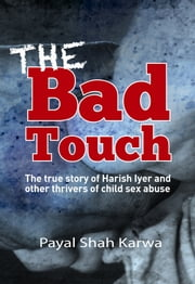 The Bad Touch - The True Story of Harish Iyer and other Thrivers of Child Sex Abuse ebook by Payal Shah Karwa
