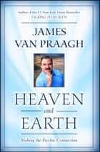 Heaven and Earth - Making the Psychic Connection ebook by James Van Praagh