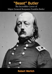 """Beast"" Butler - The Incredible Career of Major-General Benjamin Franklin Butler ebook by Robert Werlich"