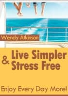 Live Simpler and Stress Free ebook by Wendy Atkinson