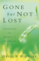 Gone but Not Lost - Grieving the Death of a Child ebook by David W. Wiersbe