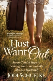 I Just Want Out - Seven Careful Steps to Leaving Your Emotionally Abusive Husband ebook by Jodi Schuelke