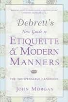 Debrett's New Guide to Etiquette and Modern Manners - The Indispensable Handbook ebook by John Morgan