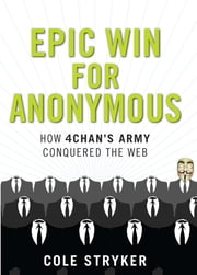 Epic Win for Anonymous: How 4chan's Army Conquered the Web ebook by Cole Stryker