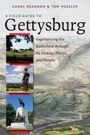 A Field Guide to Gettysburg - Experiencing the Battlefield through Its History, Places, and People ebook by Carol Reardon,Tom Vossler