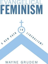 Evangelical Feminism? - A New Path to Liberalism? ebook by Wayne Grudem