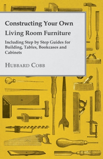 Constructing Your own Living Room Furniture - Including Step by Step Guides for Building, Tables, Bookcases and Cabinets ebook by Hubbard Cobb