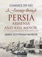 A Journey through Persia, Armenia, and Asia Minor, to Constantinople, in the Years 1808 and 1809 ebook by James Justinian Morier