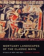 Mortuary Landscapes of the Classic Maya ebook by Andrew K.  Scherer
