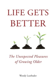 Life Gets Better - The Unexpected Pleasures of Growing Older ebook by Wendy Lustbader