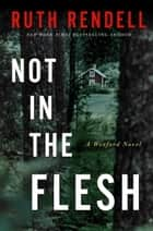 Not in the Flesh - A Wexford Novel ebook by Ruth Rendell