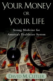Your Money or Your Life - Strong Medicine for America's Health Care System ebook by David M. Cutler