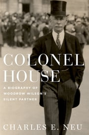 Colonel House - A Biography of Woodrow Wilson's Silent Partner ebook by Charles E. Neu
