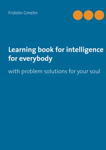 Learning book for intelligence for everybody - with problem solutions for your soul ebook by Fridolin Gmelin