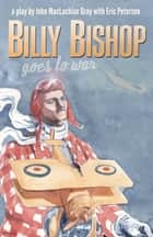 Billy Bishop Goes to War ebook by John Gray, Eric Peterson