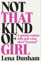 "Not That Kind of Girl - A Young Woman Tells You What She's ""Learned"" ebook by Lena Dunham"