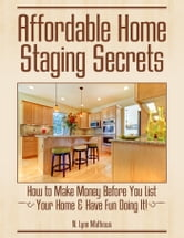 Affordable Home Staging Secrets - How to Make Money Before You List Your Home & Have Fun Doing It! ebook by N. Lynn Mathews