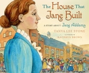The House That Jane Built - A Story About Jane Addams ebook by Tanya Lee Stone,Kathryn Brown