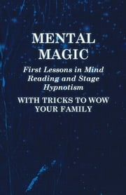 Mental Magic - First Lessons in Mind Reading and Stage Hypnotism - With Tricks to Wow Your Family ebook by Anon.