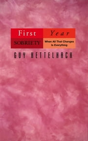 First Year Sobriety - When All That Changes Is Everything ebook by Guy Kettelhack