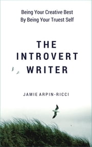 The Introvert Writer - Being Your Creative Best By Being Your Truest Self ebook by Jamie Arpin-Ricci