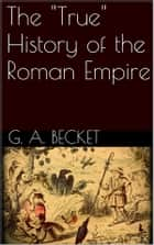 "The ""True"" History of the Roman Empire ebook by Gilbert Abbott Becket"
