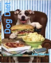 Dog Diet - The Complete Guide to Dog Treats, Dog Food Diet, Homemade Dog Food, Raw Dog Food and More ebook by Lila Decker