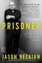 Prisoner - My 544 Days in an Iranian Prison—Solitary Confinement, a Sham Trial, High-Stakes Diplomacy, and the Extraordinary Efforts It Took to Get Me Out ebook by Jason Rezaian