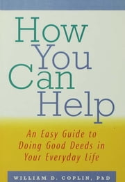 How You Can Help - An Easy Guide to Doing Good Deeds in Your Everyday Life ebook by William D. Coplin