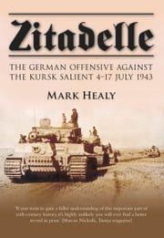 Zitadelle - The German Offensive Against the Kursk Salient 4–17 July 1943 ebook by Mark Healy