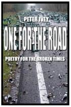 One For the Road - Poetry for the Broken Times ebook by Peter Ivey