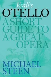 Verdi's Otello: A Short Guide To A Great Opera ebook by Michael Steen