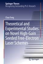 Theoretical and Experimental Studies on Novel High-Gain Seeded Free-Electron Laser Schemes ebook by Chao Feng