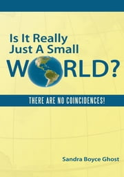 Is It Really Just A Small World? - THERE ARE NO COINCIDENCES! ebook by Sandra Boyce Ghost