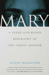 Mary: A Flesh-and-Blood Biography of the Virgin Mother - A Flesh-and-Blood Biography of the Virgin Mother ebook by Lesley Hazleton