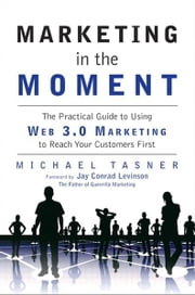 Marketing in the Moment - The Practical Guide to Using Web 3.0 Marketing to Reach Your Customers First ebook by Michael Tasner