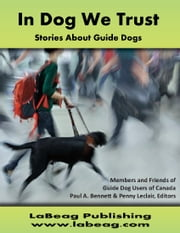 In Dog We Trust (EPUB) - Stories About Guide Dogs ebook by Members and Friends of Guide Dog Users of Canada,Paul A. Bennett (Editor),Penny Leclair (Editor)