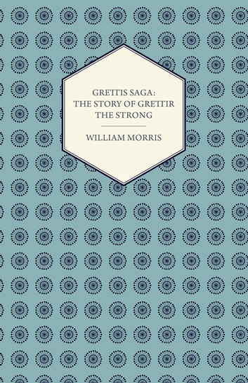 Grettis Saga: The Story of Grettir the Strong ebook by William Morris