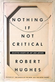 Nothing If Not Critical - Essays on Art and Artists ebook by Robert Hughes