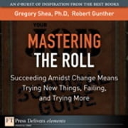 Mastering the Roll - Succeeding Amidst Change Means Trying New Things, Failing, and Trying More ebook by Gregory Shea PhD,Robert E. Gunther